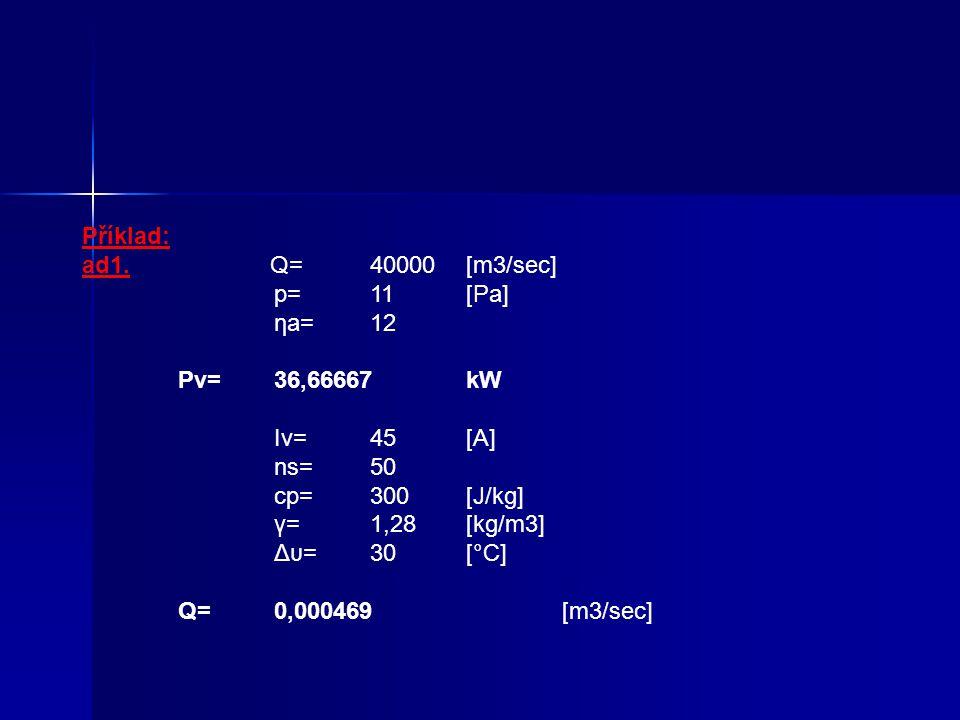 Příklad: ad1. Q= 40000 [m3/sec] p= 11 [Pa] ηa= 12 Pv= 36,66667 kW